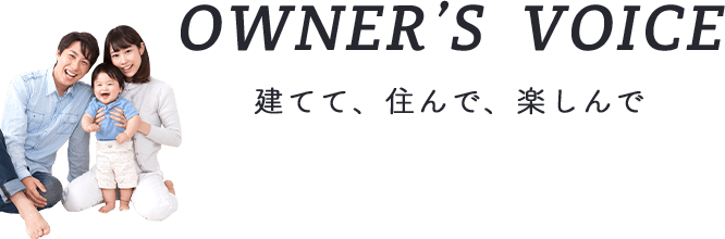 OWNER'S VOICE 建てて、住んで、楽しんで